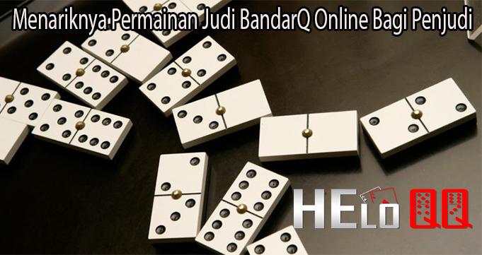 Menariknya Permainan Judi BandarQ Online Bagi Penjudi